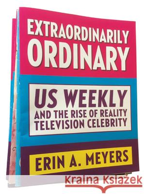 Extraordinarily Ordinary: Us Weekly and the Rise of Reality Television Celebrity Erin A. Meyers 9780813599427