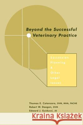 Beyond the Successful Veterinary Practice: Succession Planning and Other Legal Issues Thomas E. Catanzaro Robert W. Deegan Edward J. Guiducci 9780813812090 Iowa State Press