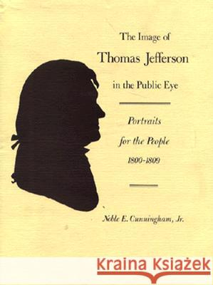 The Image of Thomas Jefferson in the Public Eye: Portraits for the People, 1800-1809 Noblee Cunningham 9780813908212