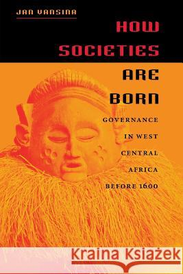 How Societies Are Born: Governance in West Central Africa Before 1600 Jan Vansina 9780813922805