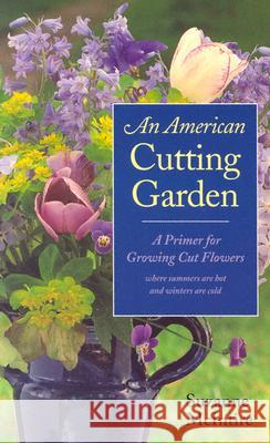 An American Cutting Garden : A Primer for Growing Cut Flowers Where Summers are Hot and Winters are Cold Suzanne McIntire 9780813923277