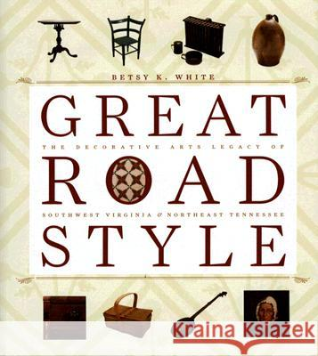 Great Road Style : The Decorative Arts Legacy of Southwest Virginia and Northeast Tennesse Betsy K. White 9780813923529
