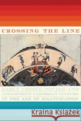 Crossing the Line: Early Creole Novels and Anglophone Caribbean Culture in the Age of Emancipation Candace Ward 9780813940007 University of Virginia Press