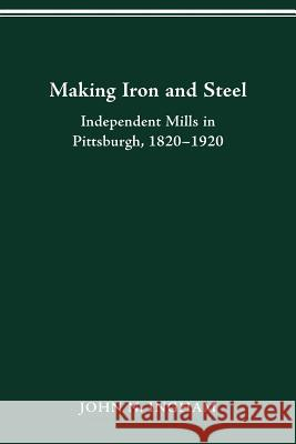 Making Iron and Steel: Independent Mills in Pittsburgh, 1820-1920 John N. Ingham 9780814253304