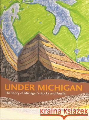 Under Michigan : The Story of Michigan's Rocks and Fossils Charles Ferguson Barker Charles Ferguson Barker 9780814330883