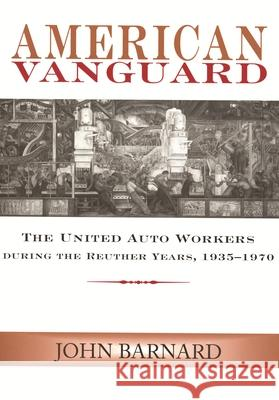 American Vanguard : The United Auto Workers During the Reuther Years, 1935-1970 John Barnard 9780814332979