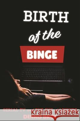 Birth of the Binge: Serial TV and the End of Leisure Dennis Broe 9780814345979