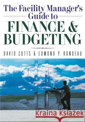 The Facility Manager's Guide to Finance and Budgeting David Cotts Edmond P. Rondeau 9780814401590