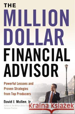 The Million-Dollar Financial Advisor: Powerful Lessons and Proven Strategies from Top Producers David J., Jr. Mullen 9780814414729