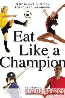 Eat Like a Champion: Performance Nutrition for Your Young Athlete Jill Castle 9780814436226