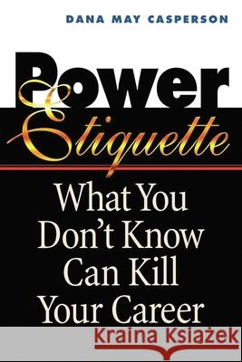 Power Etiquette : What You Don't Know Can Kill Your Career Dana May Casperson 9780814479988
