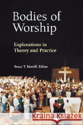 Bodies of Worship: Explorations in Theory and Practice Bruce T. Morrill Bernard J. Cooke Paul Covino 9780814625293