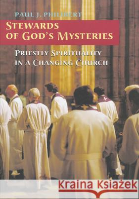 Stewards of God's Mysteries: Priestly Spirituality in a Changing Church Paul J. Philibert Melvin Blanchette Daniel E. Danielson 9780814629765