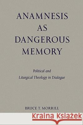 Anamnesis as Dangerous Memory: Political and Liturgical Theology in Dialogue Bruce T. Morrill 9780814661833
