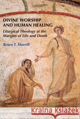 Divine Worship and Human Healing: Liturgical Theology at the Margins of Life and Death Bruce T. Morrill 9780814662175
