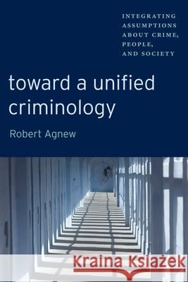 Toward a Unified Criminology: Integrating Assumptions about Crime, People and Society Robert Agnew 9780814705094