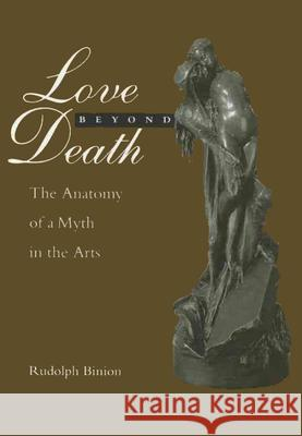 Love Beyond Death: The Anatomy of a Myth in the Arts Rudolph Binion Rudolph Binion 9780814711897
