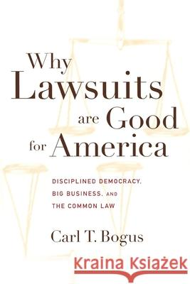 Why Lawsuits Are Good for America: Disciplined Democracy, Big Business and the Common Law Carl T. Bogus 9780814713198