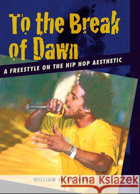 To the Break of Dawn: A Freestyle on the Hip Hop Aesthetic William Jelani Cobb 9780814716700
