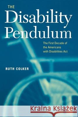 The Disability Pendulum: The First Decade of the Americans with Disabilities Act Ruth Colker 9780814716809