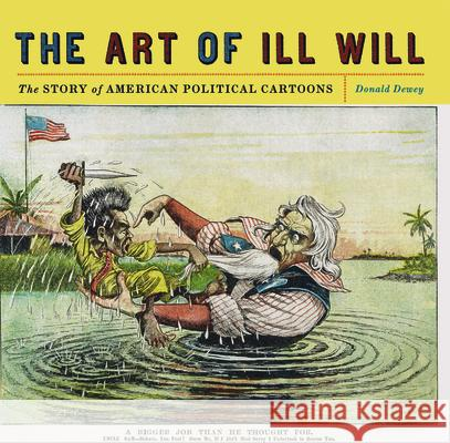 The Art of Ill Will: The Story of American Political Cartoons Donald Dewey 9780814719855