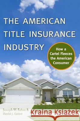 The American Title Insurance Industry: How a Cartel Fleeces the American Consumer Joseph W. Eaton David J. Eaton Tom Miller 9780814722404