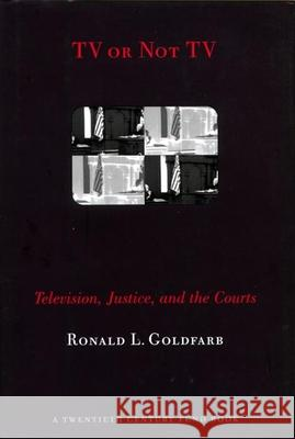 TV or Not TV: Television, Justice, and the Courts Ronald L. Goldfarb 9780814731123