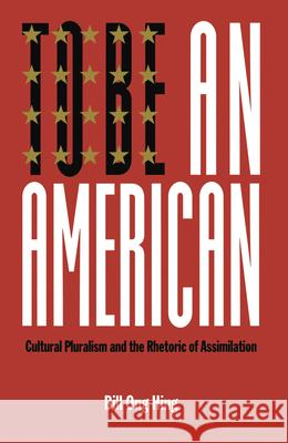 To Be an American: Cultural Pluralism and the Rhetoric of Assimilation Bill Ong Hing 9780814735237