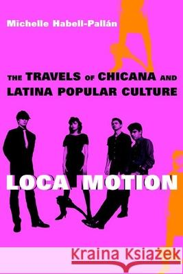 Loca Motion: The Travels of Chicana and Latina Popular Culture Michelle Habell-Pall'an 9780814736630