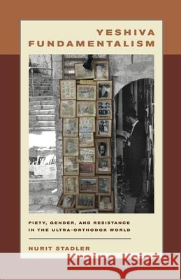Yeshiva Fundamentalism : Piety, Gender, and Resistance in the Ultra-Orthodox World Nurit Stadler 9780814740491