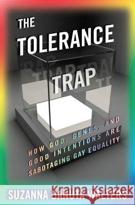 The Tolerance Trap : How God, Genes, and Good Intentions are Sabotaging Gay Equality Suzanna Danuta Walters 9780814770573