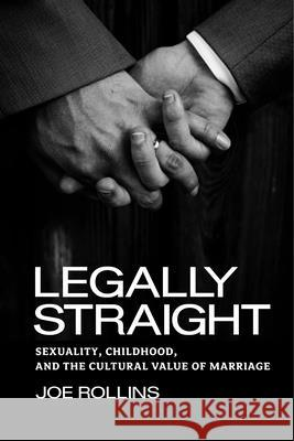 Legally Straight: Sexuality, Childhood, and the Cultural Value of Marriage Joe Rollins 9780814775981