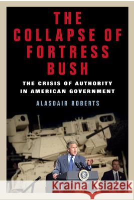 The Collapse of Fortress Bush: The Crisis of Authority in American Government Alasdair Roberts 9780814776063 New York University Press