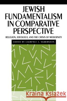 Jewish Fundamentalism in Comparative Perspective : Religion, Ideology, and the Crisis of Morality Laurence J. Silberstein Laurence J. Silberstein 9780814779675