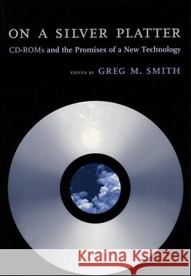 On a Silver Platter: CD-ROMs and the Promises of a New Technology Greg M. Smith 9780814780817
