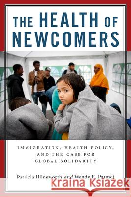 The Health of Newcomers: Immigration, Health Policy, and the Case for Global Solidarity Patricia Illingworth Wendy E. Parmet 9780814789216