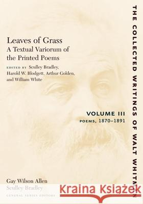 Leaves of Grass, a Textual Variorum of the Printed Poems: Volume III: Poems: 1870-1891 Walt Whitman Sculley Bradley Harold W. Blodgett 9780814794449 New York University Press