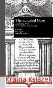 The Editorial Gaze: Mediating Texts in Literature and the Arts Paul Eggert Margaret Sankey 9780815325758