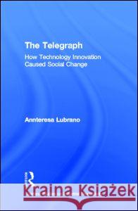 The Telegraph: How Technology Innovation Caused Social Change Annteresa Lubrano 9780815330011