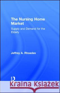 The Nursing Home Market : Supply and Demand for the Elderly Jeffrey A. Rhoades 9780815332015