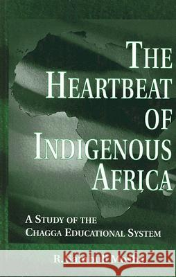 The Heartbeat of Indigenous Africa: A Study of the Chagga Educational System R. Sambuli Mosha 9780815334644