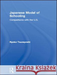 Japanese Model of Schooling: Comparisons with the U.S. Ryoko Tsuneyoshi 9780815336419