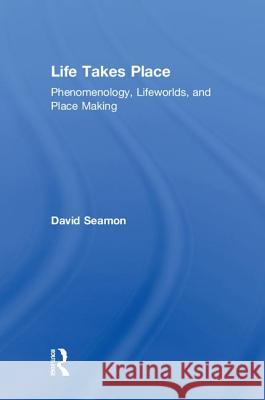 Life Takes Place: Phenomenology, Lifeworlds, and Place Making David Seamon 9780815380702