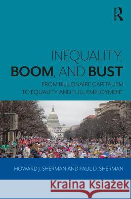Inequality, Boom, and Bust: From Billionaire Capitalism to Equality and Full Employment Howard J. Sherman Paul D. Sherman 9780815381297 Routledge