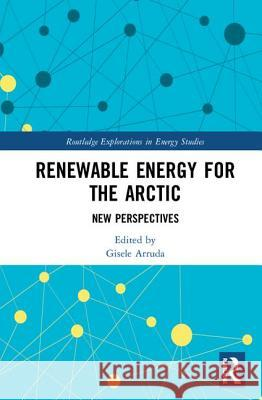 Renewable Energy for the Arctic: New Perspectives Gisele Arruda 9780815387329