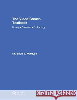 The Video Games Textbook: History - Business - Technology Brian J. Wardyga 9780815390916