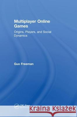 Multiplayer Online Games: Origins, Players, and Social Dynamics Guo Freeman 9780815392873