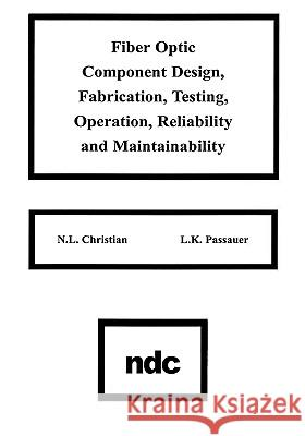 Fiber Optic Component Design, Fabrication, Testing, Operation, Reliability and Maintainability N. L. Christian K. L. Passauer L. K. Passauer 9780815512035