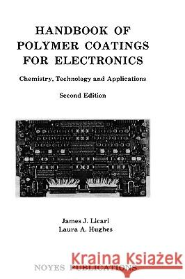 Handbook of Polymer Coatings for Electronics : Chemistry, Technology and Applications James J. Licari Laura A. Hughes 9780815512356