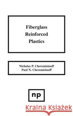 Fiberglass Reinforced Plastics: Manufacturing Techniques and Applications Paul N. Cheremisinoff Nicholas P. Cheremisinoff 9780815513896 Noyes Data Corporation/Noyes Publications